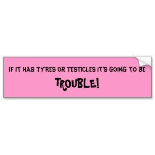Tyres and Testicals and Trouble OH MY! Bumper Stickers
