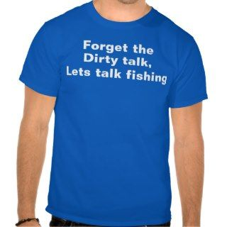 Forget the Dirty talk   funny fishing T shirts