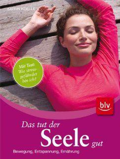 Das tut der Seele gut: Bewegung, Entspannung, Ern�hrung: Katrin Koelle: Bücher