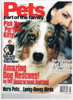 Pets Part Of The Family Magazine May/ June 1999 Volume 2 Number 2 Pick The Perfect Kitty! Sally Jessy Raphael's 'Animal House', Amazing Dog Rescues! by the Underground Railroad, Hero PetsLovey Dovey Birds, Use 'em Yourself Pet Sitter Secret