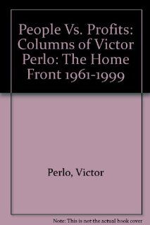 People Vs. Profits: Columns of Victor Perlo: The Home Front 1961 1999: Victor Perlo, Ellen Perlo, Stanley Perlo, Arthur Perlo: 9780717807369: Books