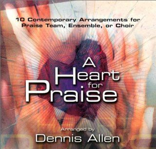 A Heart for Praise: 10 Contemporary Arrangements for Praise Team, Ensemble, or Choir: Music