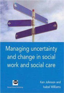 Managing Uncertainty and Change in Social Work and Social Care: Ken Johnson, Isabel Williams: 9781905541072: Books
