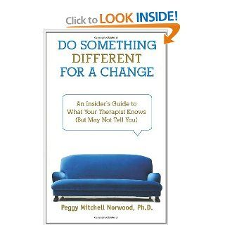 Do Something DifferentFor a Change: An Insider's Guide to What Your Therapist Knows (But May Not Tell You): Peggy Mitchell Norwood Ph.D.: 9780981722504: Books