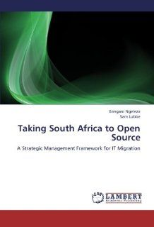 Taking South Africa to Open Source A Strategic Management Framework for IT Migration Bangani Ngeleza, Sam Lubbe 9783659193675 Books