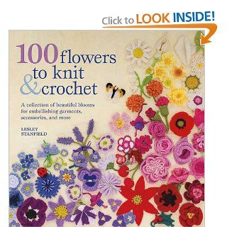 100 Flowers to Knit & Crochet A Collection of Beautiful Blooms for Embellishing Garments, Accessories, and More Lesley Stanfield 9780312538347 Books