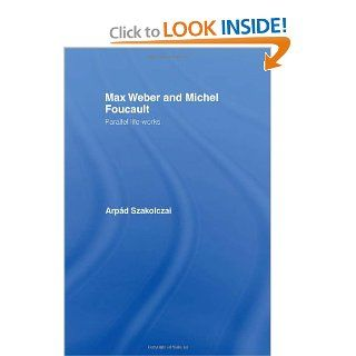 Max Weber and Michel Foucault Parallel Life Works (Routledge Studies in Social and Political Thought) (9780415166812) Arpad Szakolczai Books