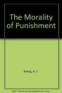 The Morality of Punishment (Patterson Smith reprint series in criminology, law enforcement, and social problems. Publication no. 116): A. C. Ewing: 9780875851167: Books