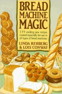 Bread Machine Magic: 139 Exciting New Recipes Created Especially for Use in All Types of Bread Machines: Linda Rehberg, Lois Conway: 9780312069148: Books