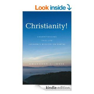 Christianity!: Understanding 'THIS LIFE' (Heaven's Mission on Earth) eBook: Omangbon I. Jesse: Kindle Store