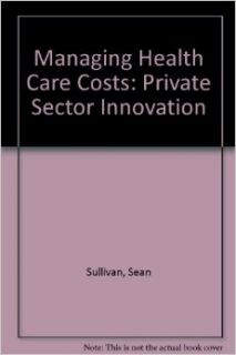 Managing Health Care Costs: Private Sector Innovation: Sean Sullivan: 9780844735566: Books