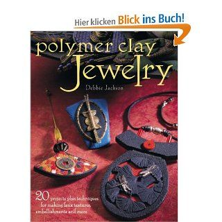 Polymer Clay Jewelry: 20 Projects Plus Techniques for Making Faux Textures, Embellishments and More: Debbie Jackson: Englische Bücher