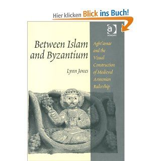 Between Islam and Byzantium: Aght'amar and the Visual Construction of Medieval Armenian Rulership: Aght'amar and the Visual Construction of Medieval Armenain Rulership: Lynn Jones: Englische Bücher