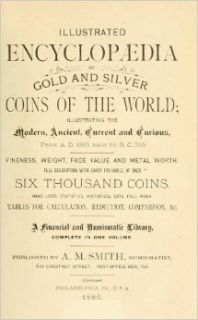 Illustrated Encyclopaedia of Gold And Silver Coins of The World Illustrating The Modern, Ancient, Current And Curious, From A.D. 1885 Back To B.C. 700: Andrew Madsen Smith: 9781462274406: Books