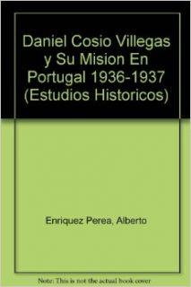 Daniel Cos�o Villegas y su misi�n en Portugal 1936 1937 (Estudios Historicos) (Spanish Edition) Enr�quez Perea Alberto 9789681208806 Books