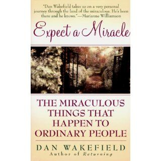 Expect a Miracle: The Miraculous Things That Happen to Ordinary People: Dan Wakefield: 9780061013270: Books