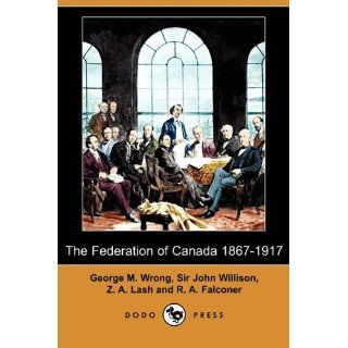 The Federation of Canada 1867 1917 (Dodo Press): George M. Wrong, Sir John Willison, Z. A. Lash and Others: 9781409973072: Books