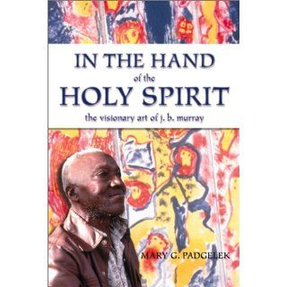 In the Hand of the Holy Spirit: The Visionary Art of J.B. Murray: Mary G. Padgelek: 9780865546998: Books
