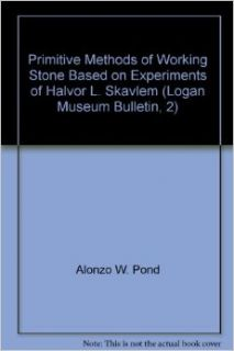 Primitive Methods of Working Stone Based on Experiments of Halvor L. Skavlem (Logan Museum Bulletin, 2): Alonzo W. Pond: Books