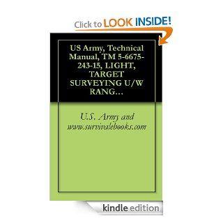 US Army, Technical Manual, TM 5 6675 243 15, LIGHT, TARGET SURVEYING U/W RANGE POLE, SELF ILLUMINATING W/CARRYING CASE, (MI DESIGN), (NSN 6675 00 612 1187) eBook U.S. Army and www.survivalebooks Kindle Store