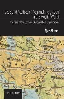 Ideals and Realities of Regional Integration in the Muslim World: The Case of the Economic Cooperation Organization: Ejaz Akram: Books