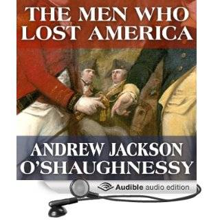 The Men Who Lost America British Leadership, the American Revolution and the Fate of the Empire The Lewis Walpole Series in Eighteenth Century Culture and History (Audible Audio Edition) Andrew Jackson O'Shaughnessy, Gildart Jackson Books