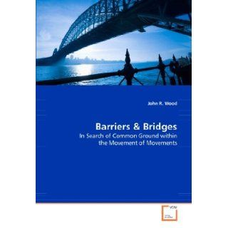 Barriers & Bridges: In Search for Common Ground Within the Movement of Movements: John R. Wood: 9783639009507: Books