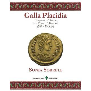 Galla Placidia. Empress of Rome in a Time of Turmoil (389 450 AD).: Sonia Sorrell, University Press of the South: 9781931948388: Books