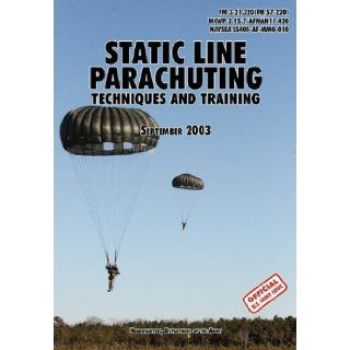 Static Line Parachuting The Official U.S. Army / U.S. Marines / U.S. Navy Sea Command Field Manual FM 3 21.220(FM 57 220)/ MCWP 3 15.7/AFMAN11 420/ NAVSEA SS400 AF MMO 010 U.S. Department of the Army, U.S. Marine Corps, U.S. Army Infantry School 9781780